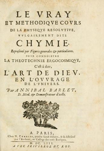Le vray et methodique cours de la physique resolutiue, vulgairement dite chymie by Annibal Barlet
