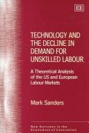 TECHNOLOGY AND THE DECLINE IN DEMAND FOR UNSKILLED LABOUR: A THEORETICAL ANALYSIS OF THE US AND EUROPEAN.. by Mark Sanders