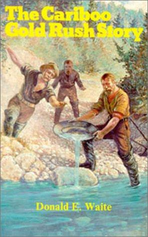 The Cariboo gold rush story by Don Waite