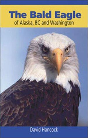 The bald eagle of Alaska, BC, and Washington by Hancock, David
